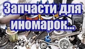 Запчасти для иномарки - Все о ремонте автомобилей ВАЗ, Лада, Приора, Калина